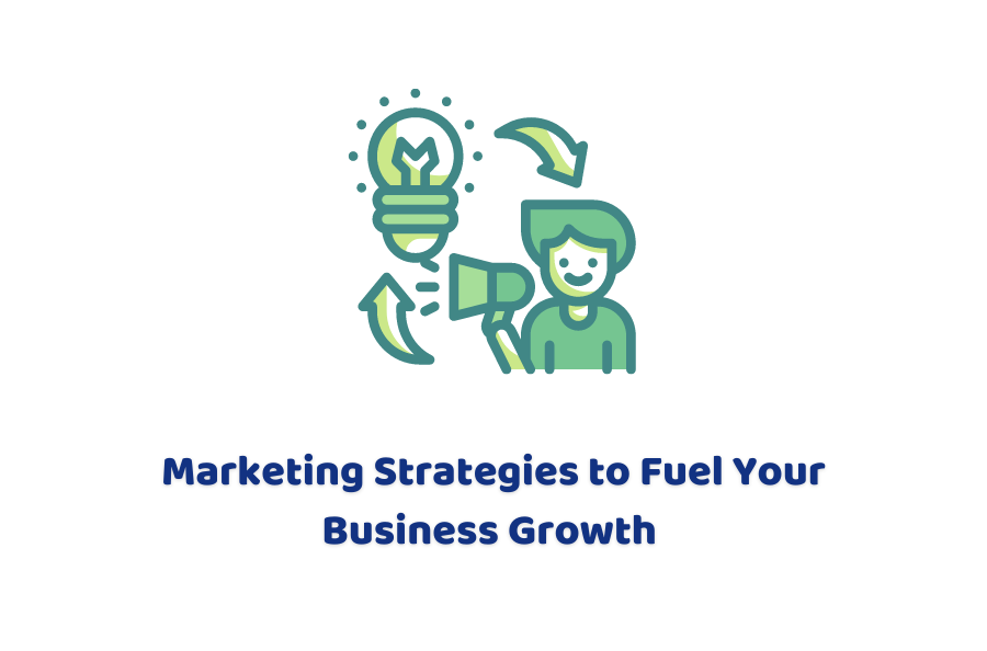 Marketing Strategies To Fuel Your Business Growth